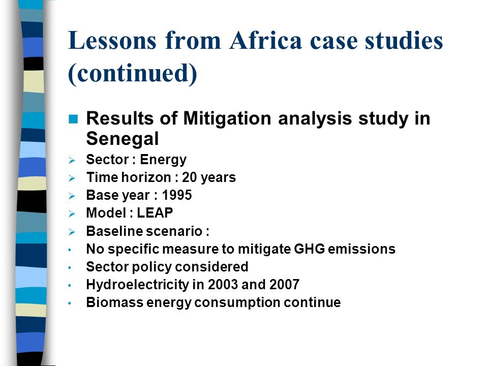 Lessons from Africa case studies (continued) Results of Mitigation analysis study in Senegal  Sector : Energy  Time horizon : 20 years  Base year : 1995  Model : LEAP  Baseline scenario : No specific measure to mitigate GHG emissions Sector policy considered Hydroelectricity in 2003 and 2007 Biomass energy consumption continue
