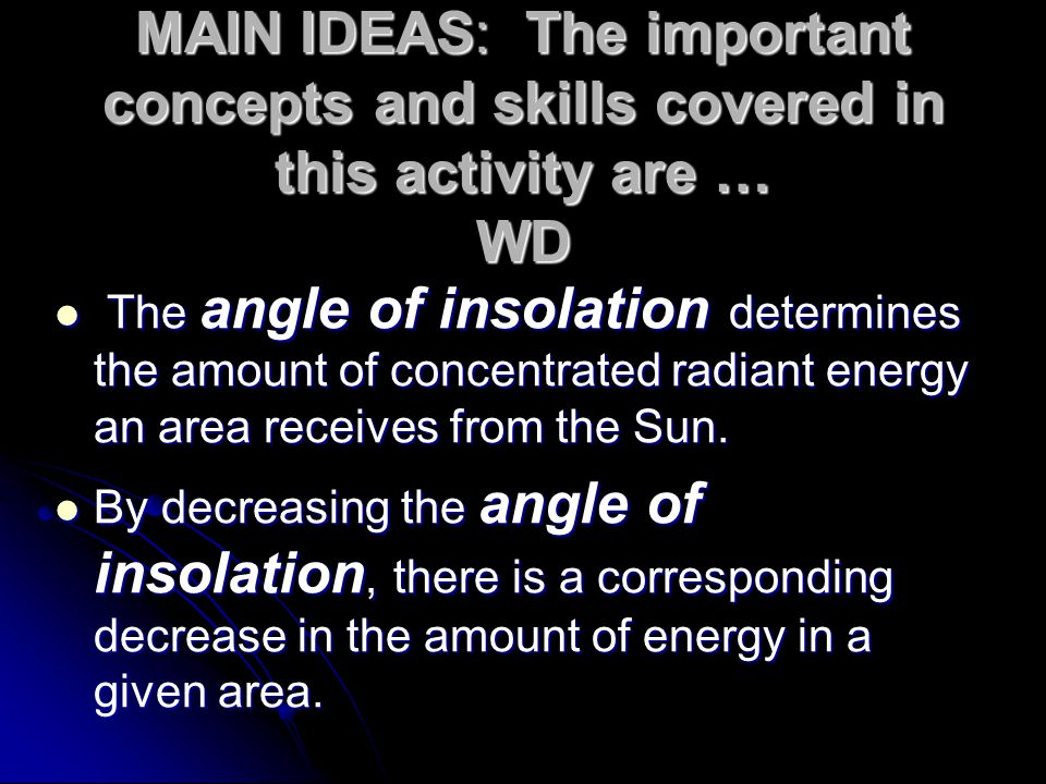MAIN IDEAS: The important concepts and skills covered in this activity are … WD The angle of insolation determines the amount of concentrated radiant