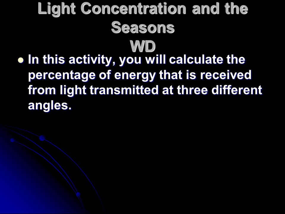 Light Concentration and the Seasons WD In this activity, you will calculate the percentage of energy that is received from light transmitted at three