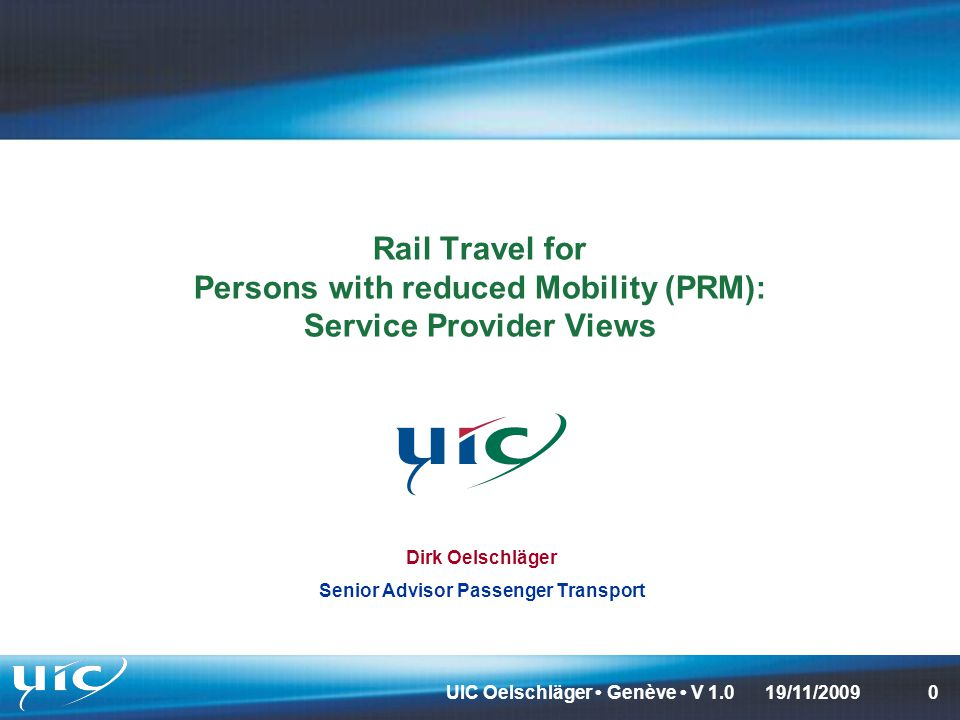 UIC Oelschläger Genève V 1.0019/11/2009 Rail Travel for Persons with reduced Mobility (PRM): Service Provider Views Dirk Oelschläger Senior Advisor Passenger Transport