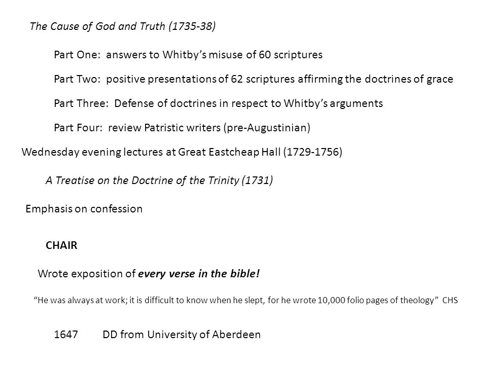 The Cause of God and Truth (1735-38) Part One: answers to Whitby's misuse of 60 scriptures Part Two: positive presentations of 62 scriptures affirming the doctrines of grace Part Three: Defense of doctrines in respect to Whitby's arguments Part Four: review Patristic writers (pre-Augustinian) Wednesday evening lectures at Great Eastcheap Hall (1729-1756) A Treatise on the Doctrine of the Trinity (1731) Emphasis on confession Wrote exposition of every verse in the bible.