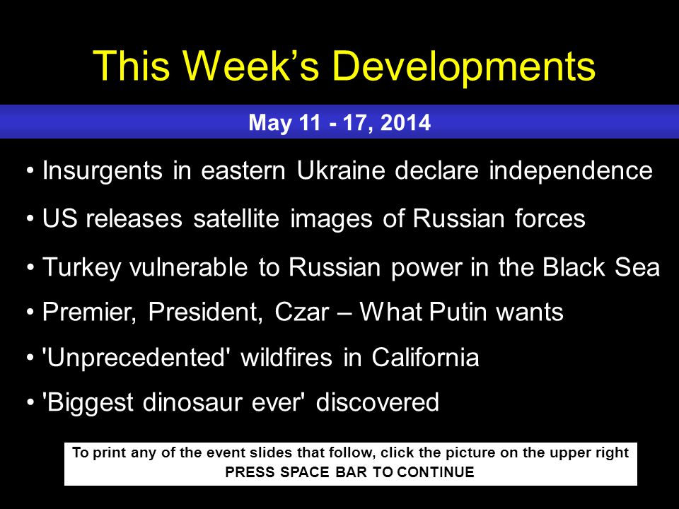 This Week's Developments To print any of the event slides that follow, click the picture on the upper right PRESS SPACE BAR TO CONTINUE Insurgents in eastern Ukraine declare independence US releases satellite images of Russian forces Turkey vulnerable to Russian power in the Black Sea Premier, President, Czar – What Putin wants Unprecedented wildfires in California May 11 - 17, 2014 Biggest dinosaur ever discovered