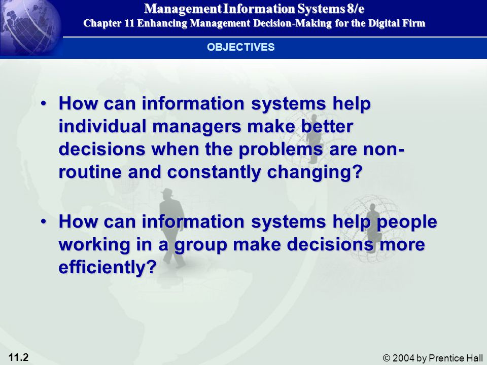11.13 © 2004 by Prentice Hall Management Information Systems 8/e Chapter 11 Enhancing Management Decision-Making for the Digital Firm MIS Provide info on the firm's performance to help managers monitor and control the businessProvide info on the firm's performance to help managers monitor and control the business Provides reports based on routine flow of dataProvides reports based on routine flow of data Assists in general control of the organizationAssists in general control of the organization Ex: A typical MIS report might show a summary of monthly salesEx: A typical MIS report might show a summary of monthly sales DECISION-SUPPORT SYSTEMS (DSS) MIS and DSS