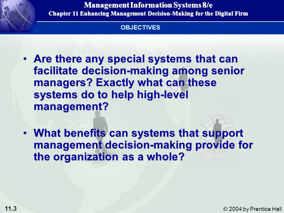 11.14 © 2004 by Prentice Hall Management Information Systems 8/e Chapter 11 Enhancing Management Decision-Making for the Digital Firm DSS DSS support decisions in a different way.