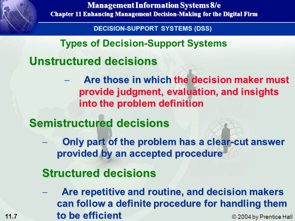 11.8 © 2004 by Prentice Hall Management Information Systems 8/e Chapter 11 Enhancing Management Decision-Making for the Digital Firm In general, structured decisions are made at lower organizational levels,In general, structured decisions are made at lower organizational levels, whereas unstructured decision making is more common at higher levels of the firmwhereas unstructured decision making is more common at higher levels of the firm Types of Decision-Support Systems
