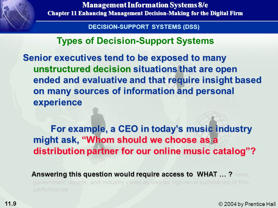 11.20 © 2004 by Prentice Hall Management Information Systems 8/e Chapter 11 Enhancing Management Decision-Making for the Digital Firm DECISION-SUPPORT SYSTEMS (DSS) Sensitivity Analysis Figure 11-3 Sensitivity analysis Asks what-if questions repeatedly to determine the impact of change Ex: What happens if we raise the price by 5% or increase the advertising budget by $100,000?