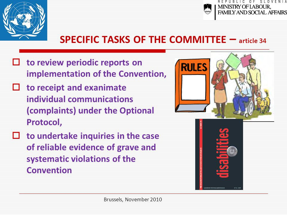 SPECIFIC TASKS OF THE COMMITTEE – article 34  to review periodic reports on implementation of the Convention,  to receipt and exanimate individual communications (complaints) under the Optional Protocol,  to undertake inquiries in the case of reliable evidence of grave and systematic violations of the Convention Brussels, November 2010