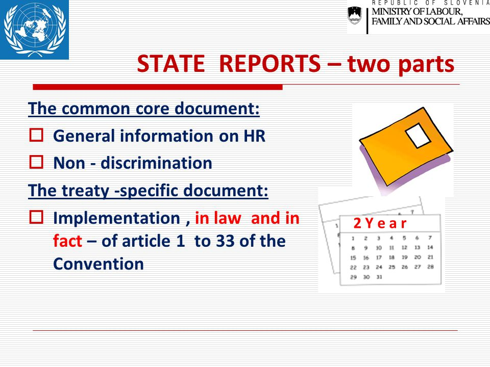 STATE REPORTS – two parts The common core document:  General information on HR  Non - discrimination The treaty -specific document:  Implementation, in law and in fact – of article 1 to 33 of the Convention 2 Y e a r