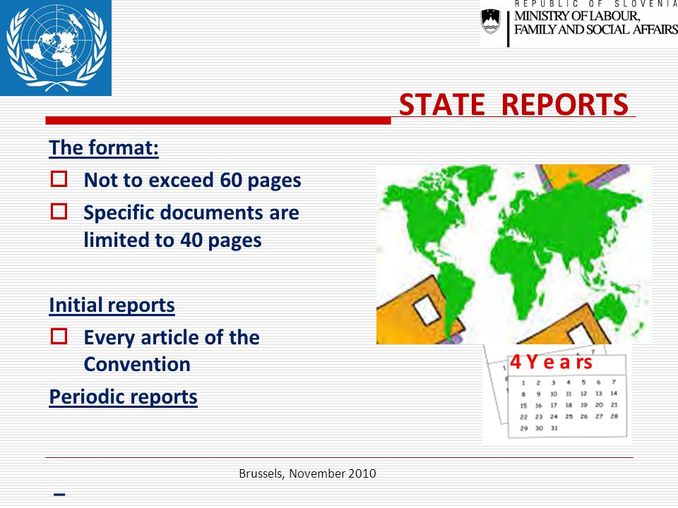 STATE REPORTS The format:  Not to exceed 60 pages  Specific documents are limited to 40 pages Initial reports  Every article of the Convention Periodic reports – periodic reports Brussels, November 2010 4 Y e a rs