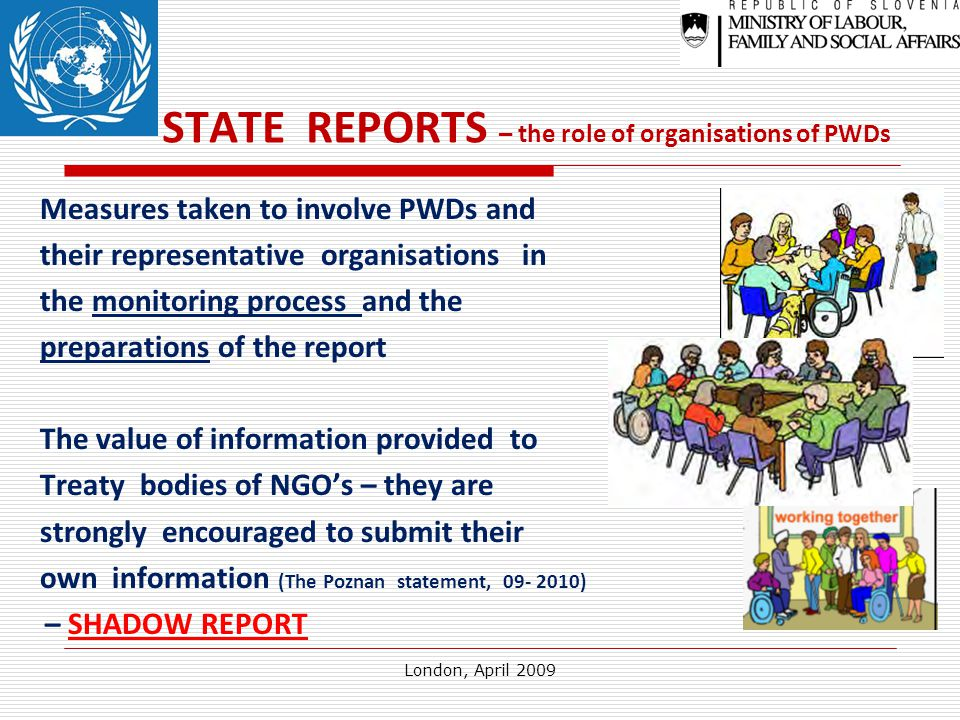London, April 2009 STATE REPORTS – the role of organisations of PWDs Measures taken to involve PWDs and their representative organisations in the monitoring process and the preparations of the report The value of information provided to Treaty bodies of NGO's – they are strongly encouraged to submit their own information (The Poznan statement, 09- 2010) – SHADOW REPORT
