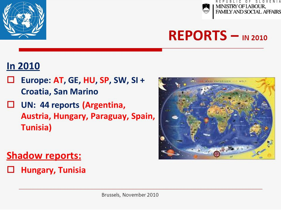 REPORTS – IN 2010 In 2010  Europe: AT, GE, HU, SP, SW, SI + Croatia, San Marino  UN: 44 reports (Argentina, Austria, Hungary, Paraguay, Spain, Tunisia) Shadow reports:  Hungary, Tunisia Brussels, November 2010