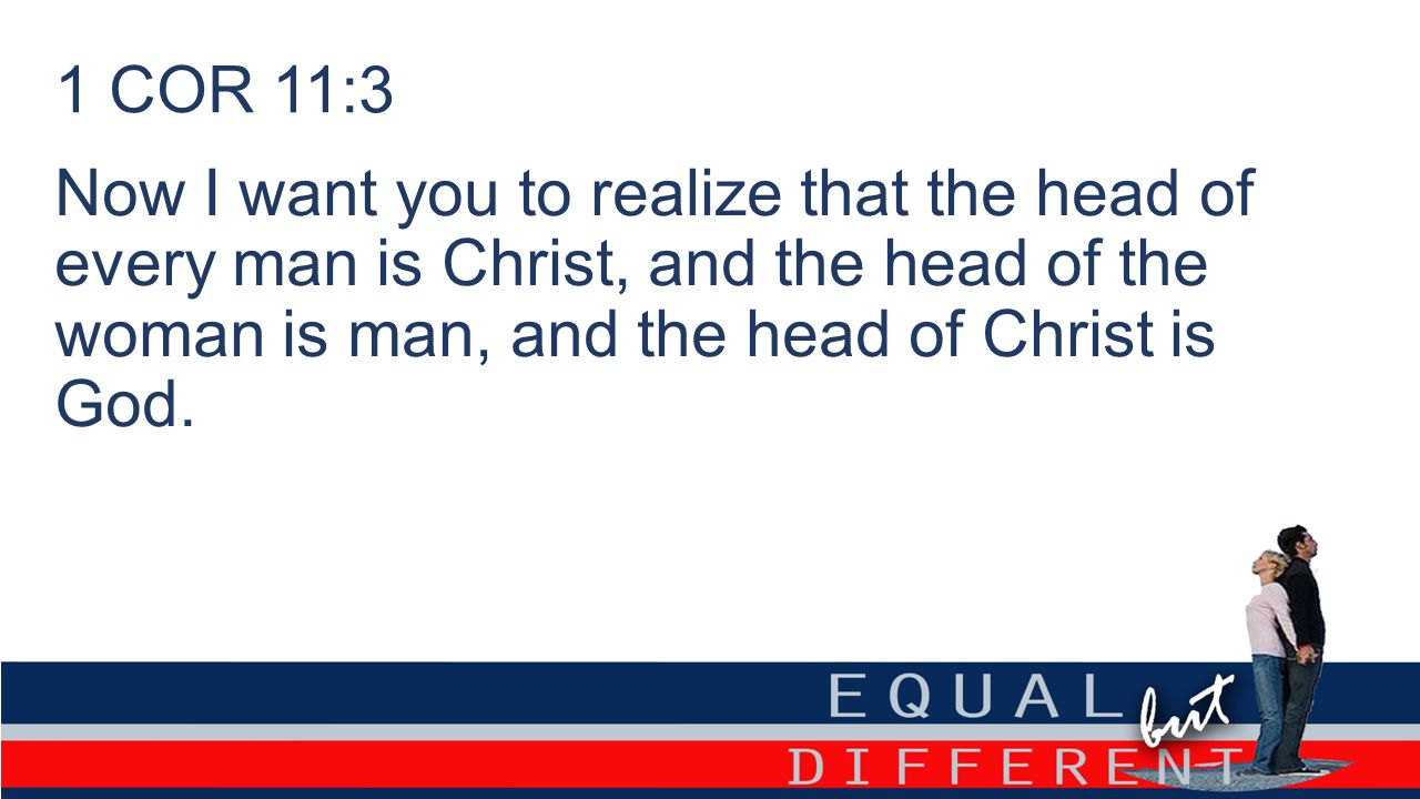 1 COR 11:3 Now I want you to realize that the head of every man is Christ, and the head of the woman is man, and the head of Christ is God.