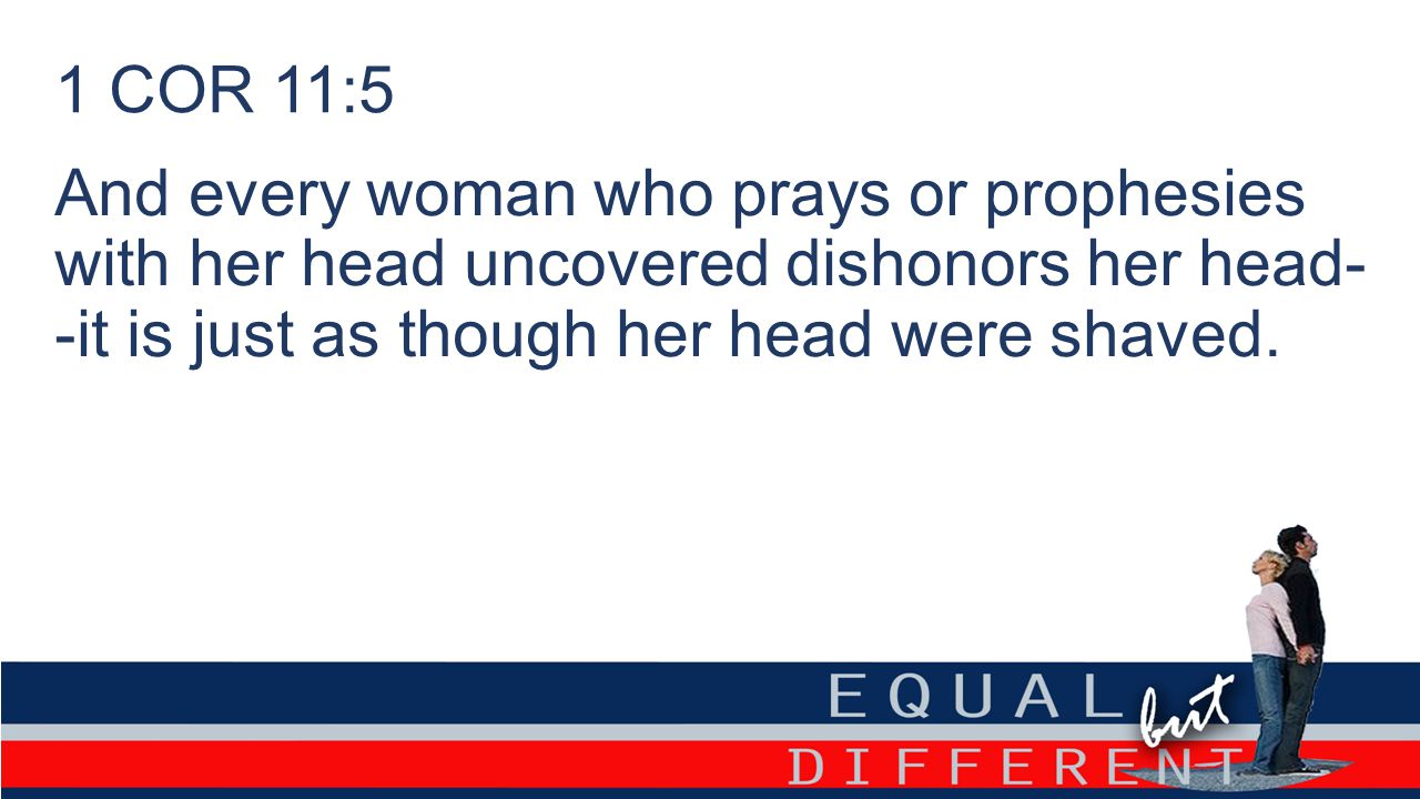 1 COR 11:5 And every woman who prays or prophesies with her head uncovered dishonors her head- -it is just as though her head were shaved.