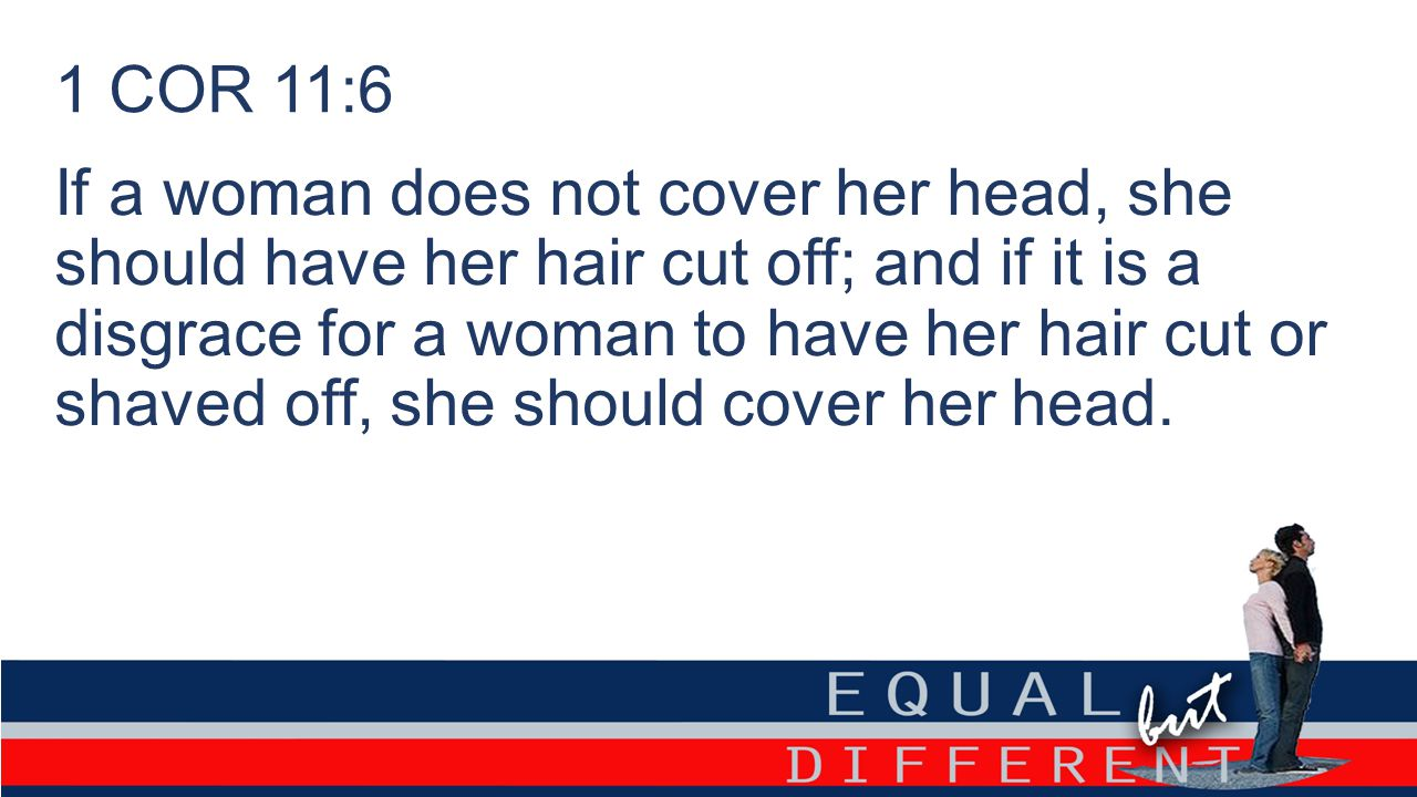 1 COR 11:6 If a woman does not cover her head, she should have her hair cut off; and if it is a disgrace for a woman to have her hair cut or shaved off, she should cover her head.