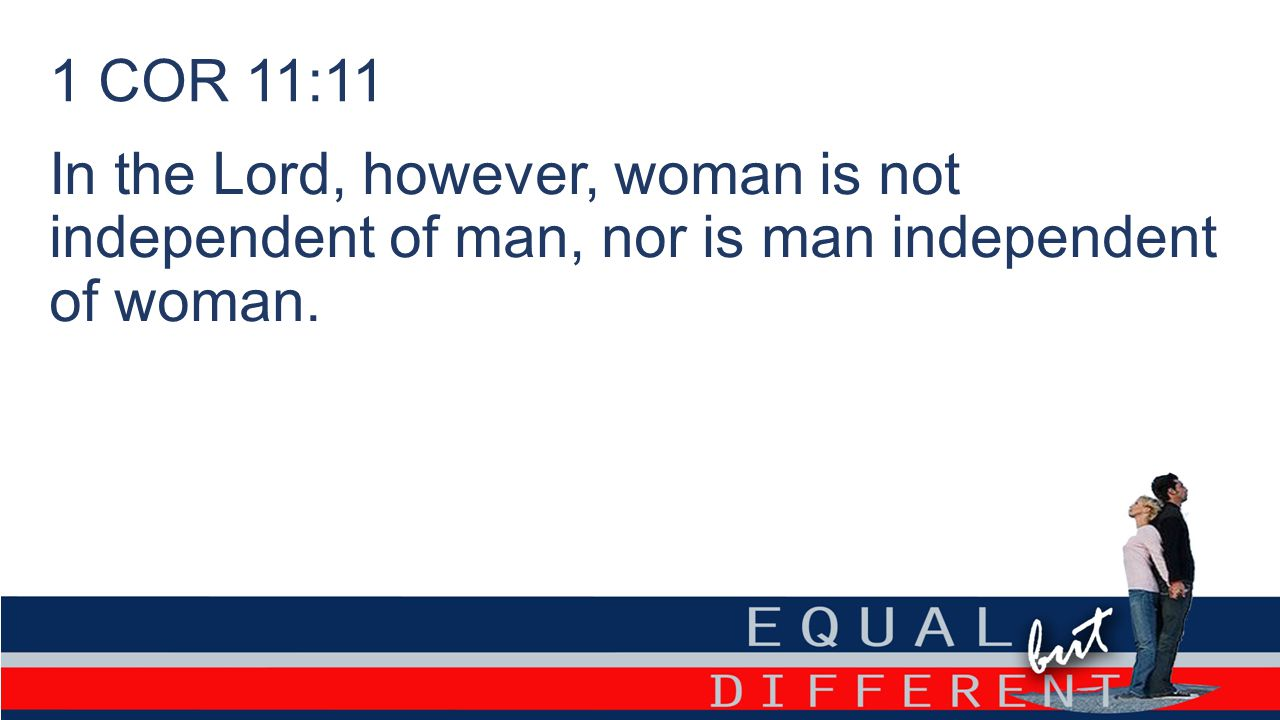 1 COR 11:11 In the Lord, however, woman is not independent of man, nor is man independent of woman.
