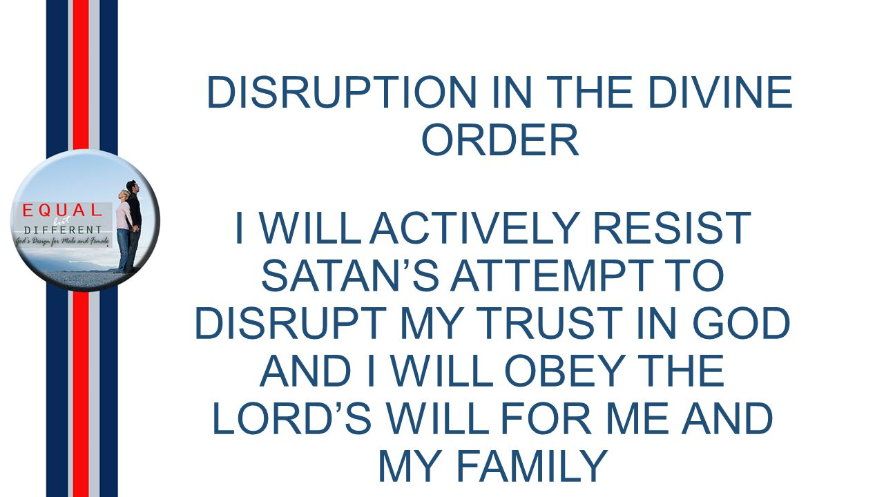 DISRUPTION IN THE DIVINE ORDER I WILL ACTIVELY RESIST SATAN'S ATTEMPT TO DISRUPT MY TRUST IN GOD AND I WILL OBEY THE LORD'S WILL FOR ME AND MY FAMILY