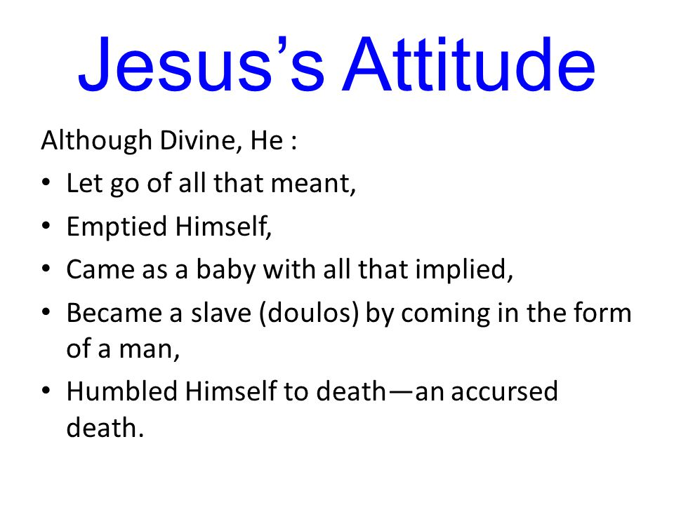 Jesus's Attitude Although Divine, He : Let go of all that meant, Emptied Himself, Came as a baby with all that implied, Became a slave (doulos) by coming in the form of a man, Humbled Himself to death—an accursed death.