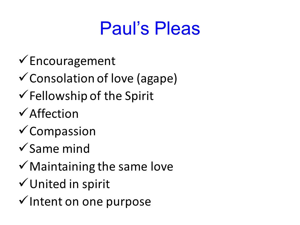 Paul's Pleas Encouragement Consolation of love (agape) Fellowship of the Spirit Affection Compassion Same mind Maintaining the same love United in spirit Intent on one purpose