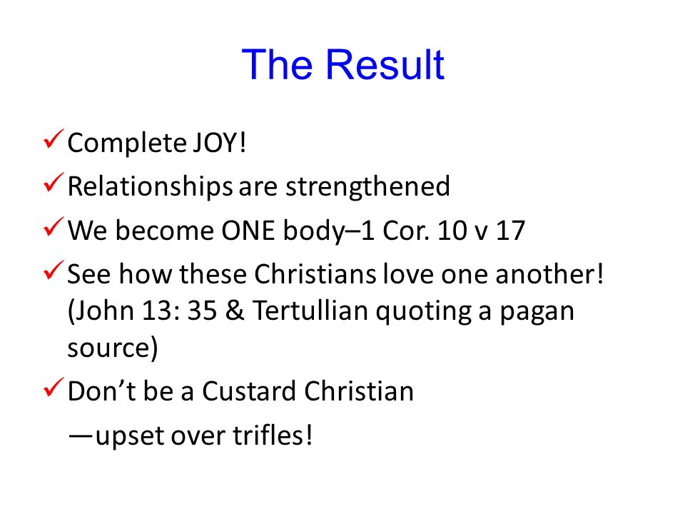 The Result Complete JOY. Relationships are strengthened We become ONE body–1 Cor.