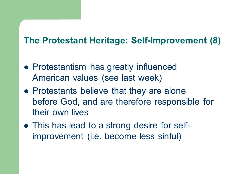 The Protestant Heritage: Self-Improvement (8) Protestantism has greatly influenced American values (see last week) Protestants believe that they are alone before God, and are therefore responsible for their own lives This has lead to a strong desire for self- improvement (i.e.