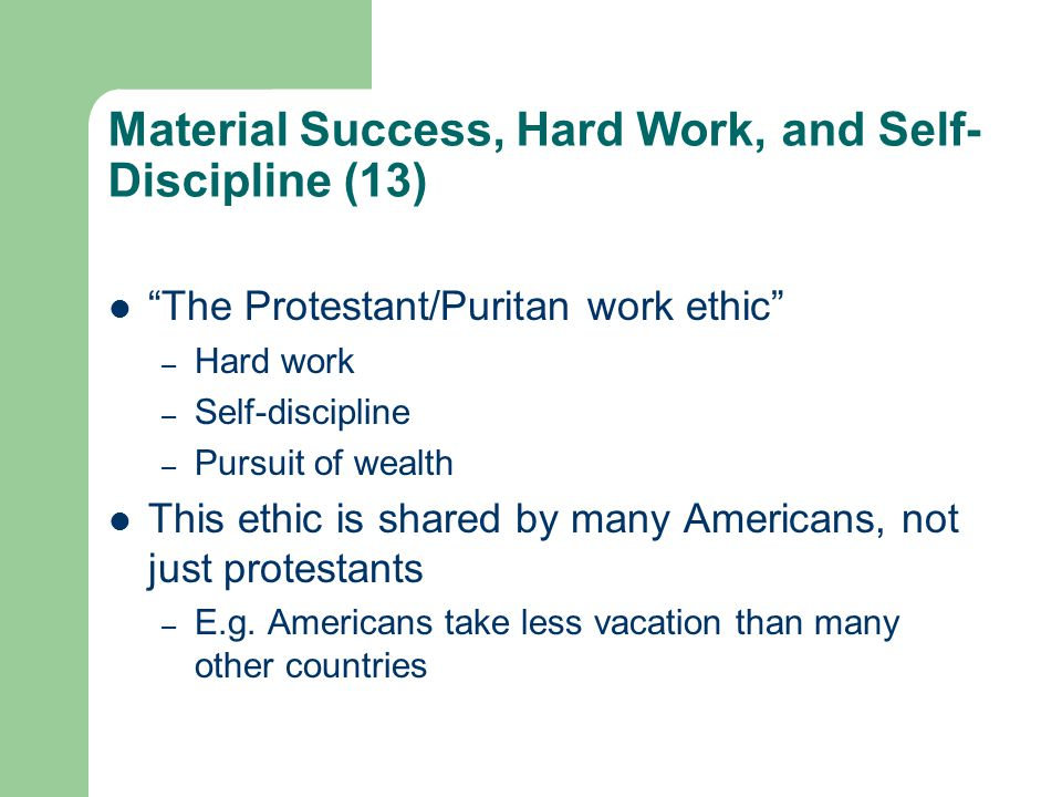 Material Success, Hard Work, and Self- Discipline (13) The Protestant/Puritan work ethic – Hard work – Self-discipline – Pursuit of wealth This ethic is shared by many Americans, not just protestants – E.g.