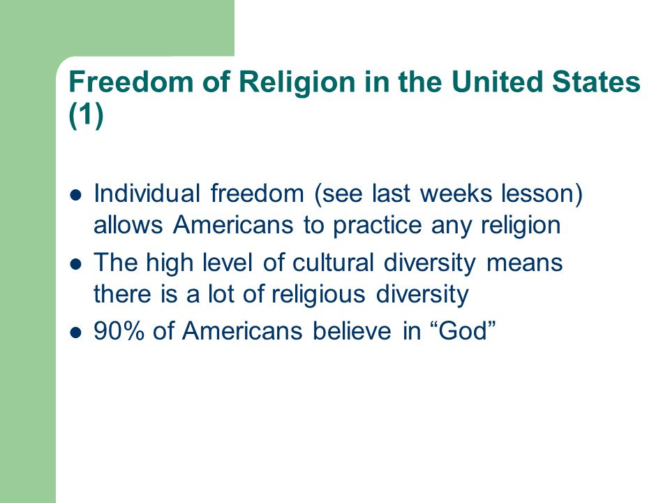 Freedom of Religion in the United States (1) Individual freedom (see last weeks lesson) allows Americans to practice any religion The high level of cultural diversity means there is a lot of religious diversity 90% of Americans believe in God