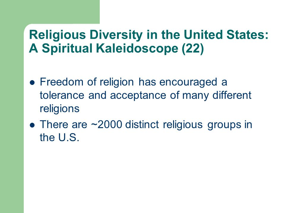 Religious Diversity in the United States: A Spiritual Kaleidoscope (22) Freedom of religion has encouraged a tolerance and acceptance of many different religions There are ~2000 distinct religious groups in the U.S.