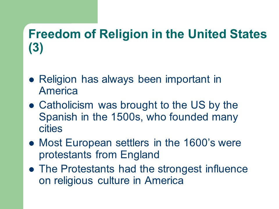 Freedom of Religion in the United States (3) Religion has always been important in America Catholicism was brought to the US by the Spanish in the 1500s, who founded many cities Most European settlers in the 1600's were protestants from England The Protestants had the strongest influence on religious culture in America