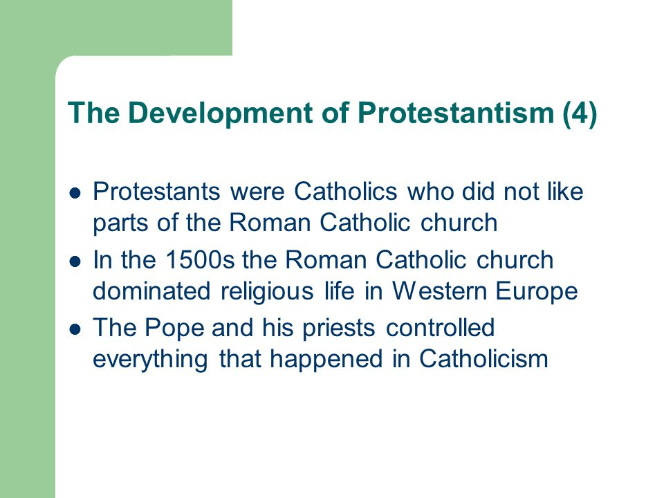 The Development of Protestantism (4) Protestants were Catholics who did not like parts of the Roman Catholic church In the 1500s the Roman Catholic church dominated religious life in Western Europe The Pope and his priests controlled everything that happened in Catholicism