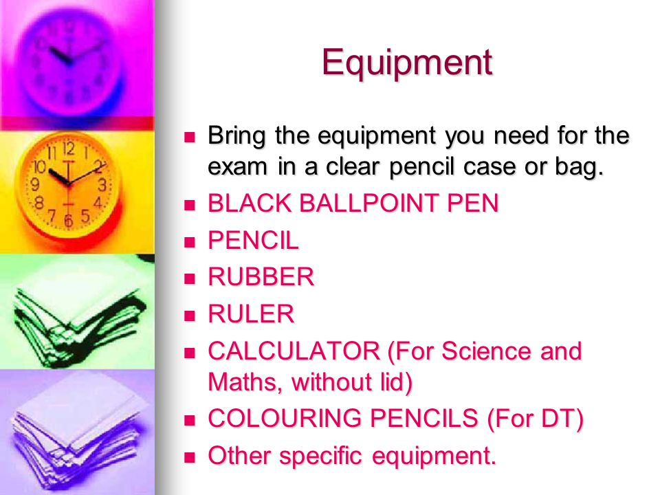 Equipment Bring the equipment you need for the exam in a clear pencil case or bag. Bring the equipment you need for the exam in a clear pencil case or