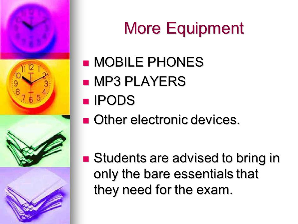 More Equipment MOBILE PHONES MOBILE PHONES MP3 PLAYERS MP3 PLAYERS IPODS IPODS Other electronic devices. Other electronic devices. Students are advise