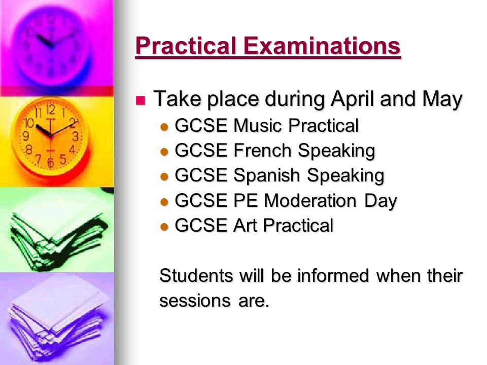 Practical Examinations Take place during April and May Take place during April and May GCSE Music Practical GCSE Music Practical GCSE French Speaking GCSE French Speaking GCSE Spanish Speaking GCSE Spanish Speaking GCSE PE Moderation Day GCSE PE Moderation Day GCSE Art Practical GCSE Art Practical Students will be informed when their sessions are.