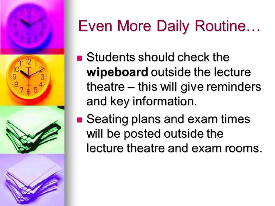 Even More Daily Routine… Students should check the wipeboard outside the lecture theatre – this will give reminders and key information. Students shou