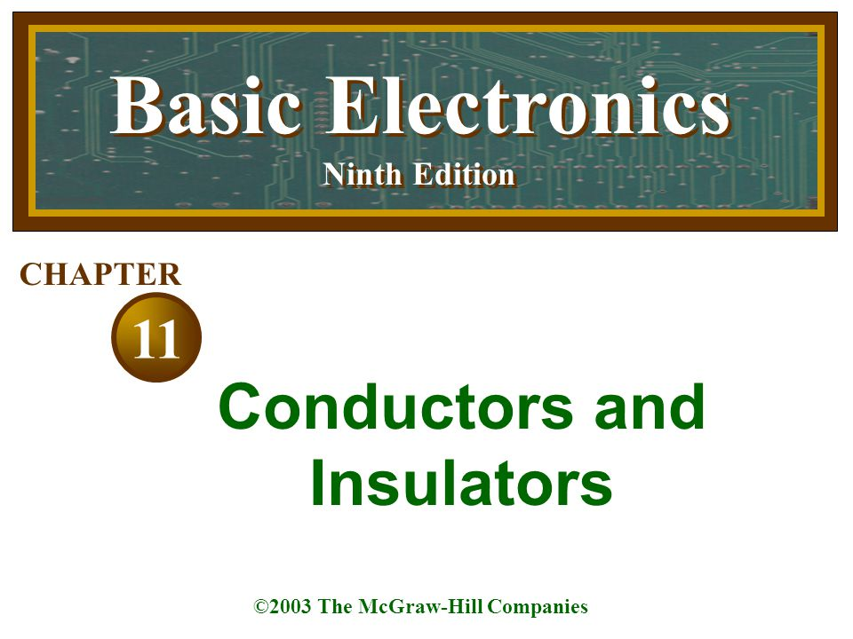 Basic Electronics Ninth Edition Basic Electronics Ninth Edition ©2003 The McGraw-Hill Companies 11 CHAPTER Conductors and Insulators