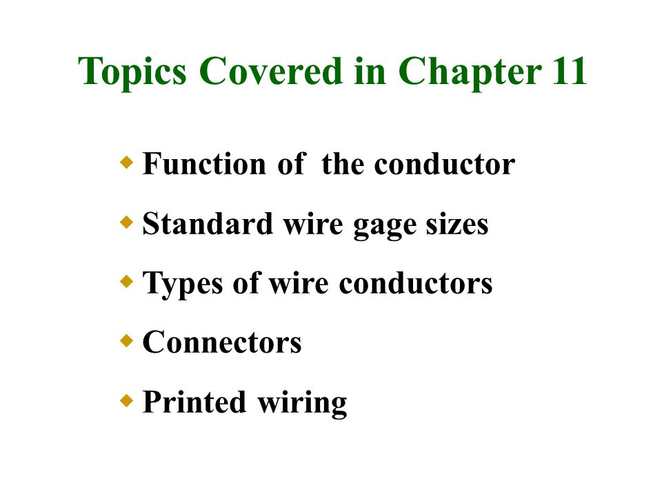 Topics Covered in Chapter 11  Function of the conductor  Standard wire gage sizes  Types of wire conductors  Connectors  Printed wiring
