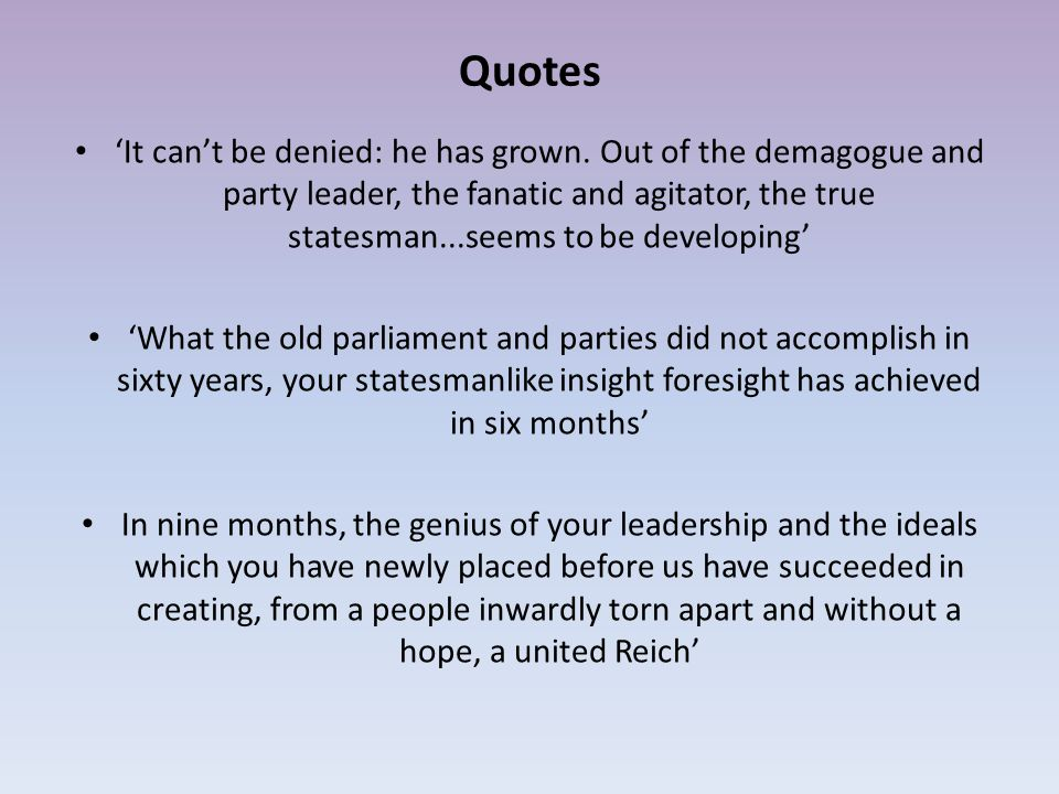 Quotes 'It can't be denied: he has grown. Out of the demagogue and party leader, the fanatic and agitator, the true statesman...seems to be developing