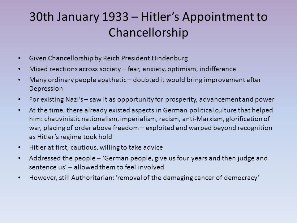 30th January 1933 – Hitler's Appointment to Chancellorship Given Chancellorship by Reich President Hindenburg Mixed reactions across society – fear, a