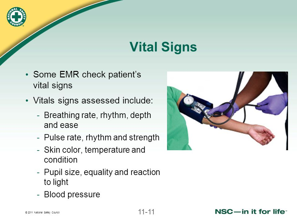 © 2011 National Safety Council 11-11 Vital Signs Some EMR check patient's vital signs Vitals signs assessed include: -Breathing rate, rhythm, depth and ease -Pulse rate, rhythm and strength -Skin color, temperature and condition -Pupil size, equality and reaction to light -Blood pressure