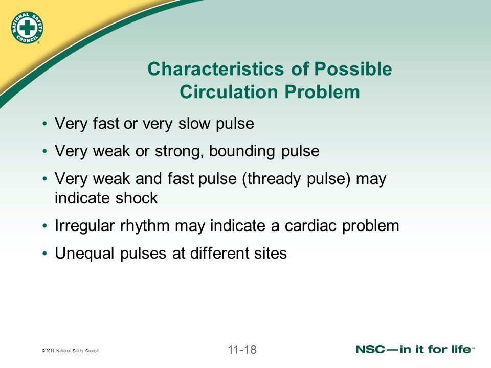 © 2011 National Safety Council 11-18 Characteristics of Possible Circulation Problem Very fast or very slow pulse Very weak or strong, bounding pulse Very weak and fast pulse (thready pulse) may indicate shock Irregular rhythm may indicate a cardiac problem Unequal pulses at different sites