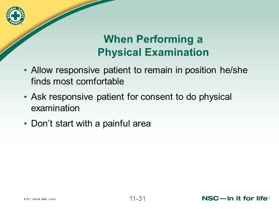 © 2011 National Safety Council 11-31 When Performing a Physical Examination Allow responsive patient to remain in position he/she finds most comfortable Ask responsive patient for consent to do physical examination Don't start with a painful area