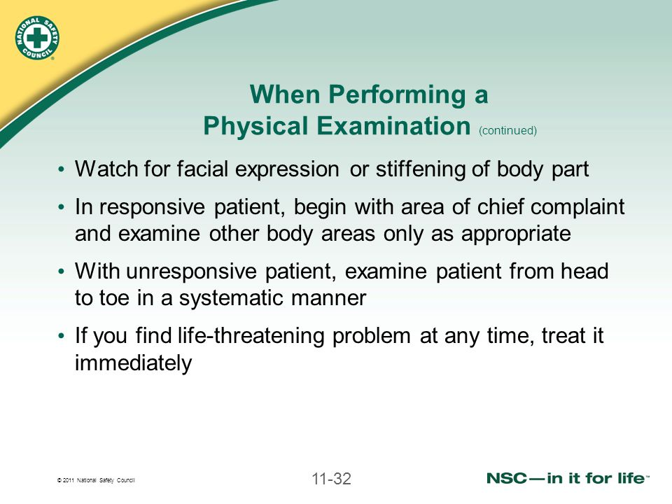 © 2011 National Safety Council 11-32 When Performing a Physical Examination (continued) Watch for facial expression or stiffening of body part In responsive patient, begin with area of chief complaint and examine other body areas only as appropriate With unresponsive patient, examine patient from head to toe in a systematic manner If you find life-threatening problem at any time, treat it immediately