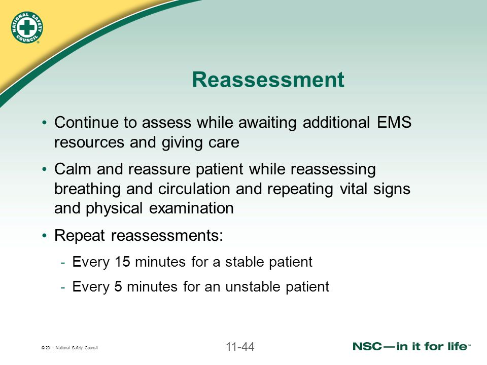 © 2011 National Safety Council 11-44 Reassessment Continue to assess while awaiting additional EMS resources and giving care Calm and reassure patient while reassessing breathing and circulation and repeating vital signs and physical examination Repeat reassessments: -Every 15 minutes for a stable patient -Every 5 minutes for an unstable patient