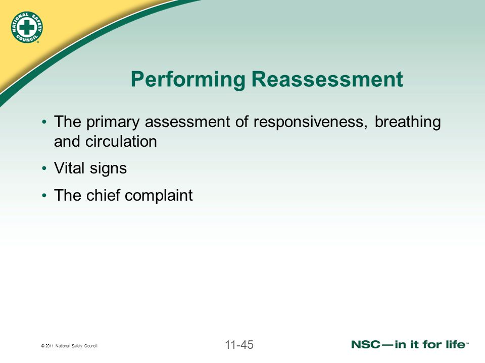 © 2011 National Safety Council 11-45 Performing Reassessment The primary assessment of responsiveness, breathing and circulation Vital signs The chief complaint