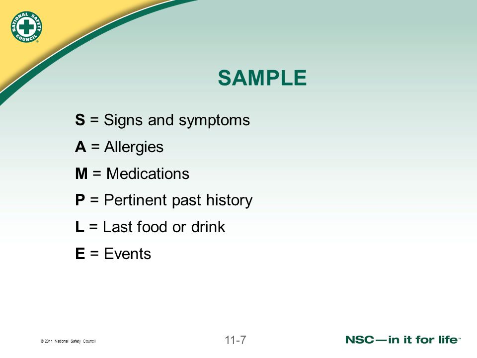 © 2011 National Safety Council 11-7 SAMPLE S = Signs and symptoms A = Allergies M = Medications P = Pertinent past history L = Last food or drink E = Events