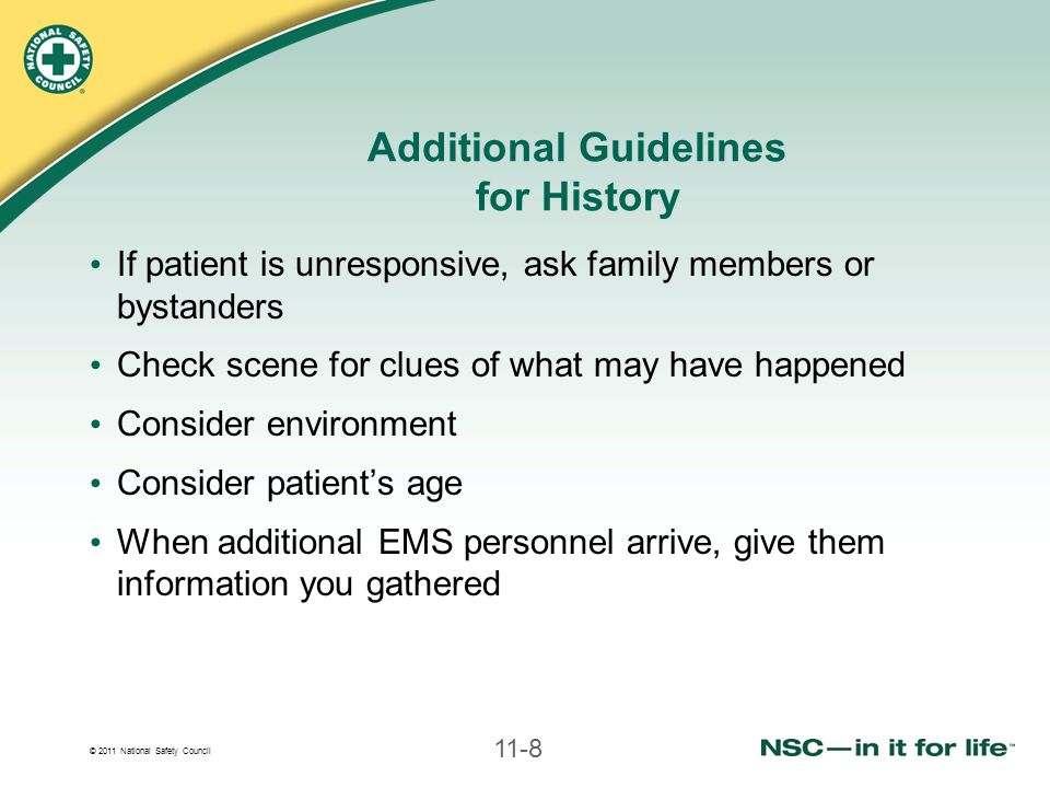 © 2011 National Safety Council 11-8 Additional Guidelines for History If patient is unresponsive, ask family members or bystanders Check scene for clues of what may have happened Consider environment Consider patient's age When additional EMS personnel arrive, give them information you gathered