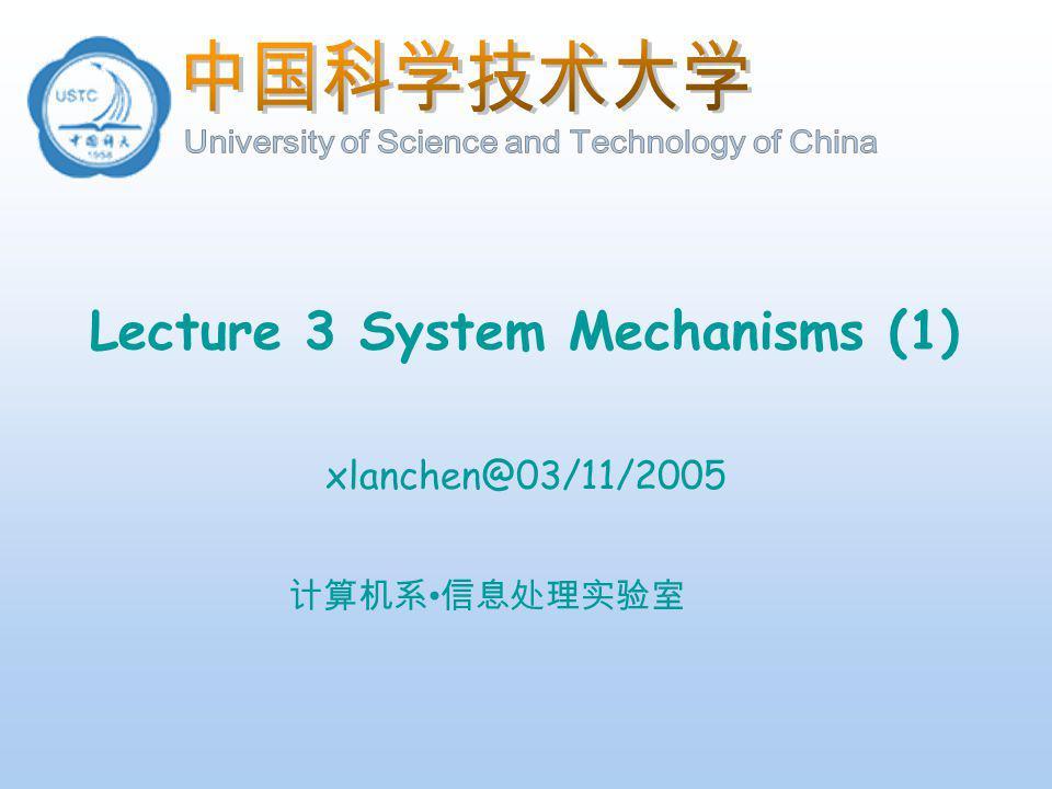 计算机系 信息处理实验室 Lecture 3 System Mechanisms (1) xlanchen@03/11/2005