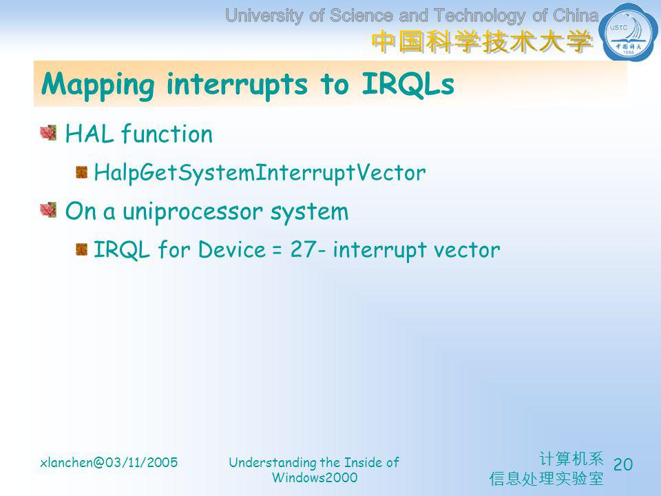 计算机系 信息处理实验室 xlanchen@03/11/2005Understanding the Inside of Windows2000 20 Mapping interrupts to IRQLs HAL function HalpGetSystemInterruptVector On a