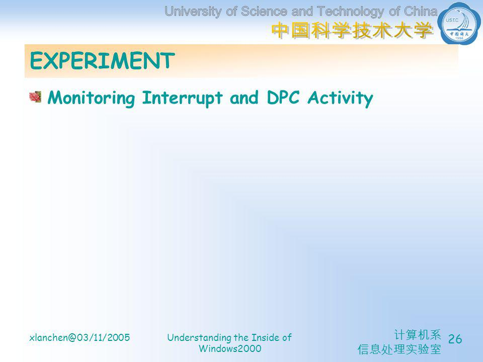 计算机系 信息处理实验室 xlanchen@03/11/2005Understanding the Inside of Windows2000 26 EXPERIMENT Monitoring Interrupt and DPC Activity