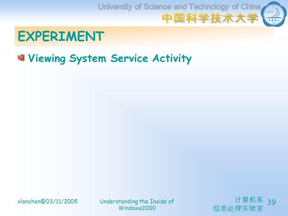 计算机系 信息处理实验室 xlanchen@03/11/2005Understanding the Inside of Windows2000 39 EXPERIMENT Viewing System Service Activity