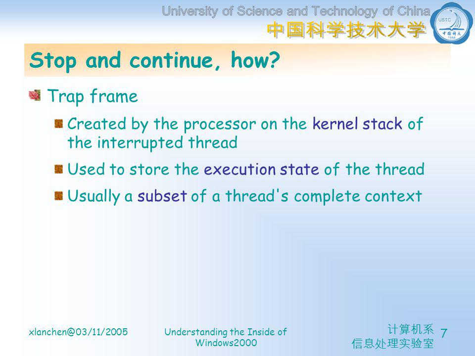 计算机系 信息处理实验室 xlanchen@03/11/2005Understanding the Inside of Windows2000 8 Trap dispatching Front-end trap handling functions Perform general trap handling tasks before and after transferring control to other functions that field the trap Example: The kernel hardware interrupt trap handler The general system service trap handler Unexpected trap handler (KeBugCheckEx)
